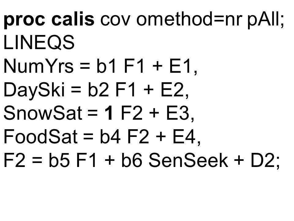 proc calis cov omethod=nr pAll; LINEQS NumYrs = b1 F1 + E1, DaySki = b2 F1 + E2, SnowSat = 1 F2 + E3, FoodSat = b4 F2 + E4, F2 = b5 F1 + b6 SenSeek + D2;