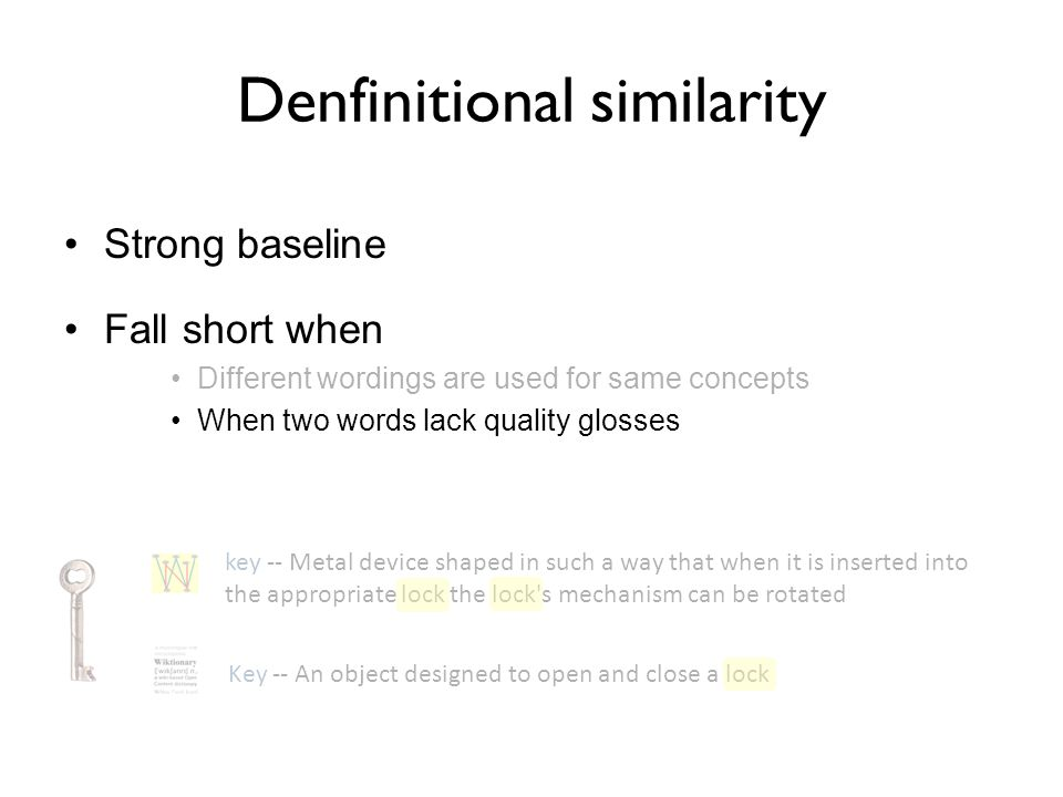 Strong baseline Fall short when Different wordings are used for same concepts When two words lack quality glosses key -- Metal device shaped in such a way that when it is inserted into the appropriate lock the lock s mechanism can be rotated Key -- An object designed to open and close a lock Denfinitional similarity