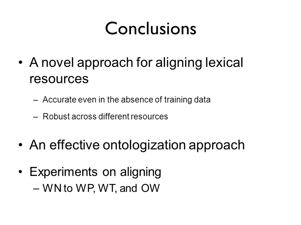 Conclusions A novel approach for aligning lexical resources –Accurate even in the absence of training data –Robust across different resources An effective ontologization approach Experiments on aligning –WN to WP, WT, and OW