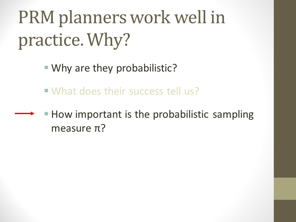PRM planners work well in practice. Why.  Why are they probabilistic.
