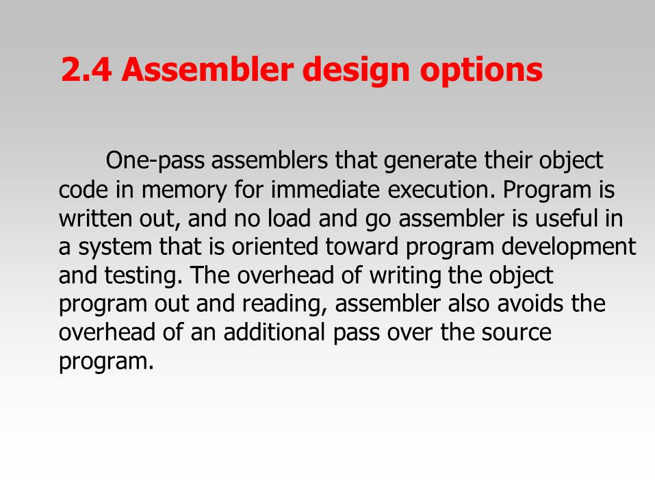 One-pass assemblers that generate their object code in memory for immediate execution. Program is written out, and no load and go assembler is useful