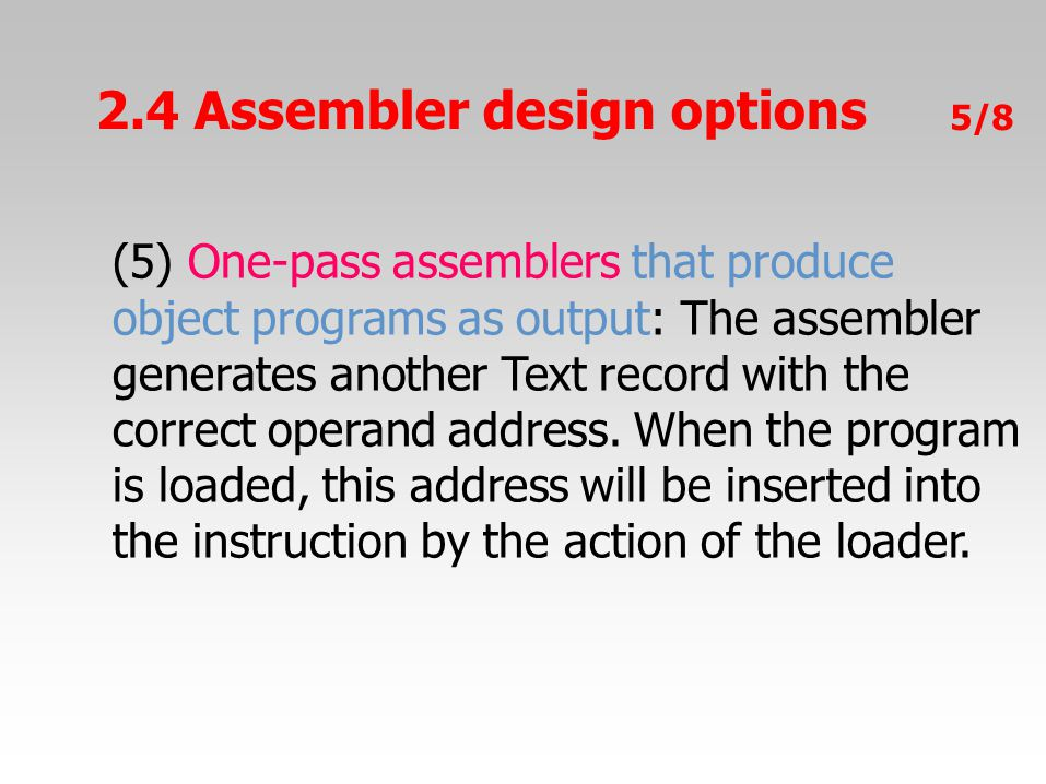 5/8 (5) One-pass assemblers that produce object programs as output: The assembler generates another Text record with the correct operand address. When