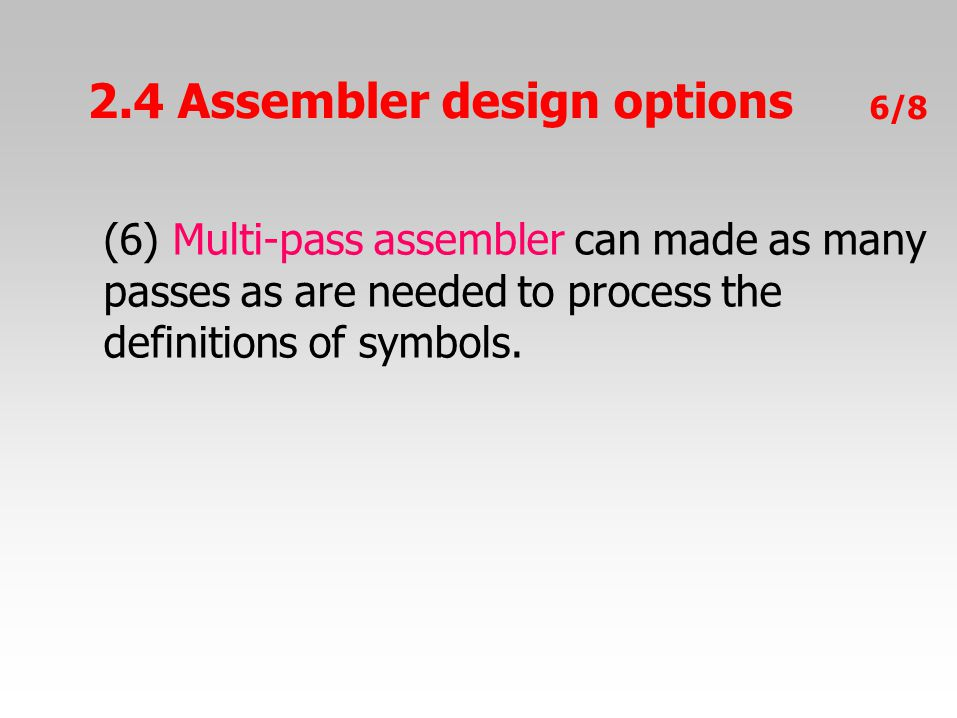 6/8 (6) Multi-pass assembler can made as many passes as are needed to process the definitions of symbols.