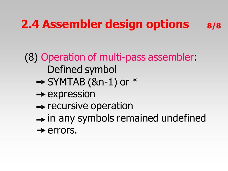 2.4 Assembler design options 8/8 (8) Operation of multi-pass assembler: Defined symbol SYMTAB (&n-1) or * expression recursive operation in any symbol