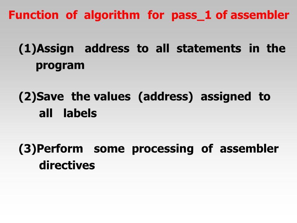 Functionofalgorithmforpass_1 of assembler (1)Assignaddresstoallstatementsinthe program (2)Savethe values(address)assignedto alllabels (3)Performsomepr