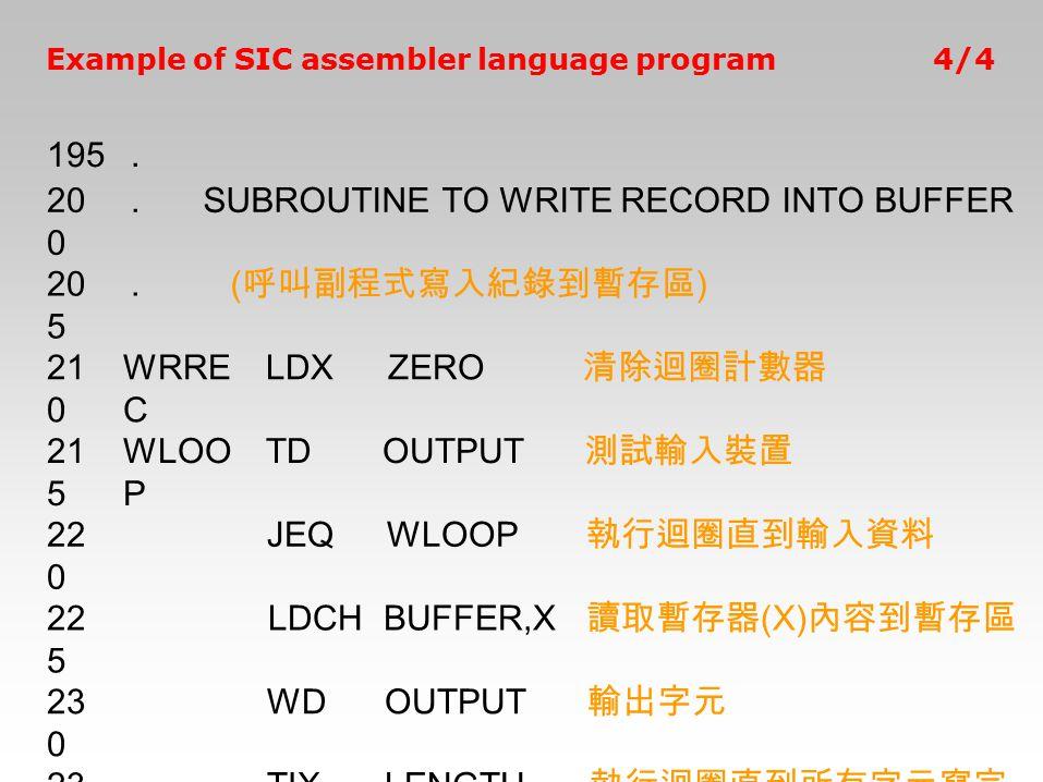 Example of SIC assembler language program4/4 195. 20 0.SUBROUTINE TO WRITE RECORD INTO BUFFER 20 5. ( 呼叫副程式寫入紀錄到暫存區 ) 21 0 WRRE C LDXZERO 清除迴圈計數器 21 5