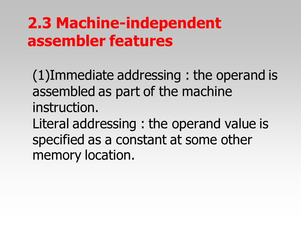 (1)Immediate addressing : the operand is assembled as part of the machine instruction. Literal addressing : the operand value is specified as a consta