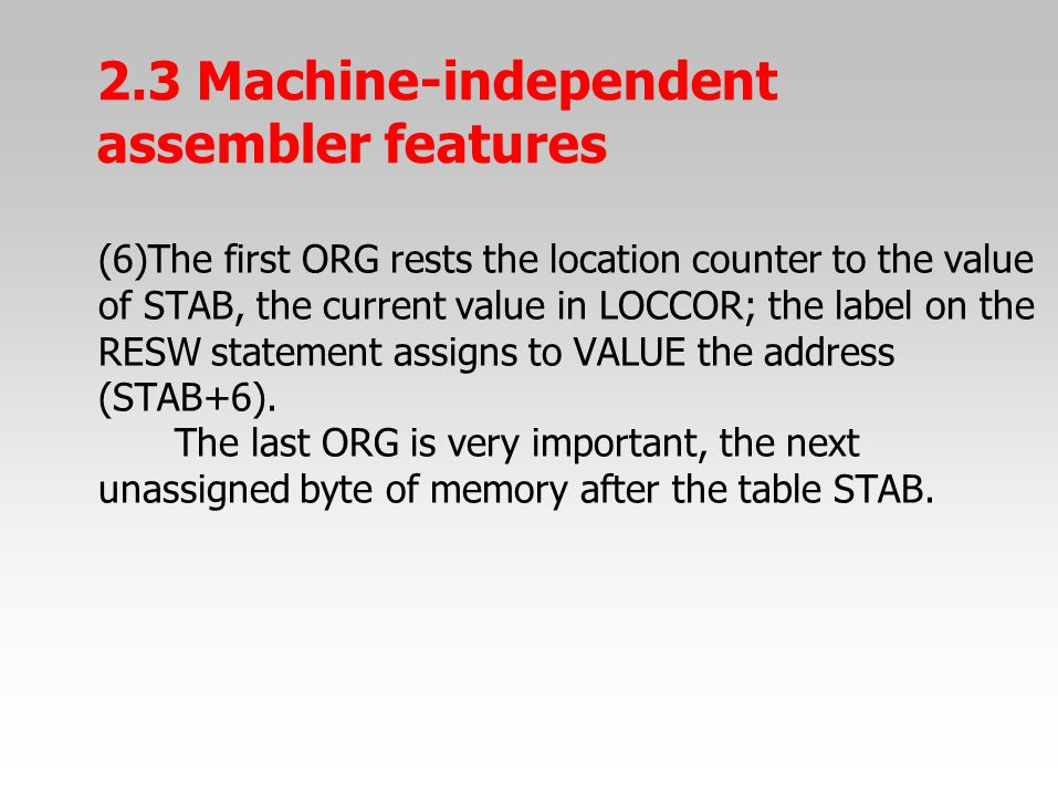 (6)The first ORG rests the location counter to the value of STAB, the current value in LOCCOR; the label on the RESW statement assigns to VALUE the ad