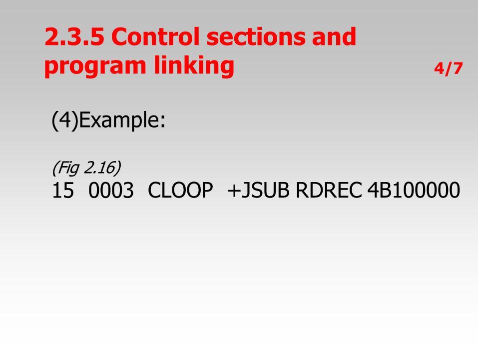 2.3.5 Control sections and program linking 4/7 (4)Example: (Fig 2.16) 150003 CLOOP+JSUB RDREC 4B100000