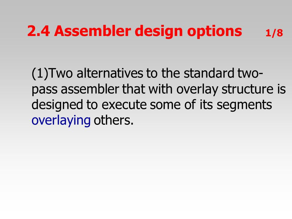 2.4 Assembler design options 1/8 (1)Two alternatives to the standard two- pass assembler that with overlay structure is designed to execute some of it
