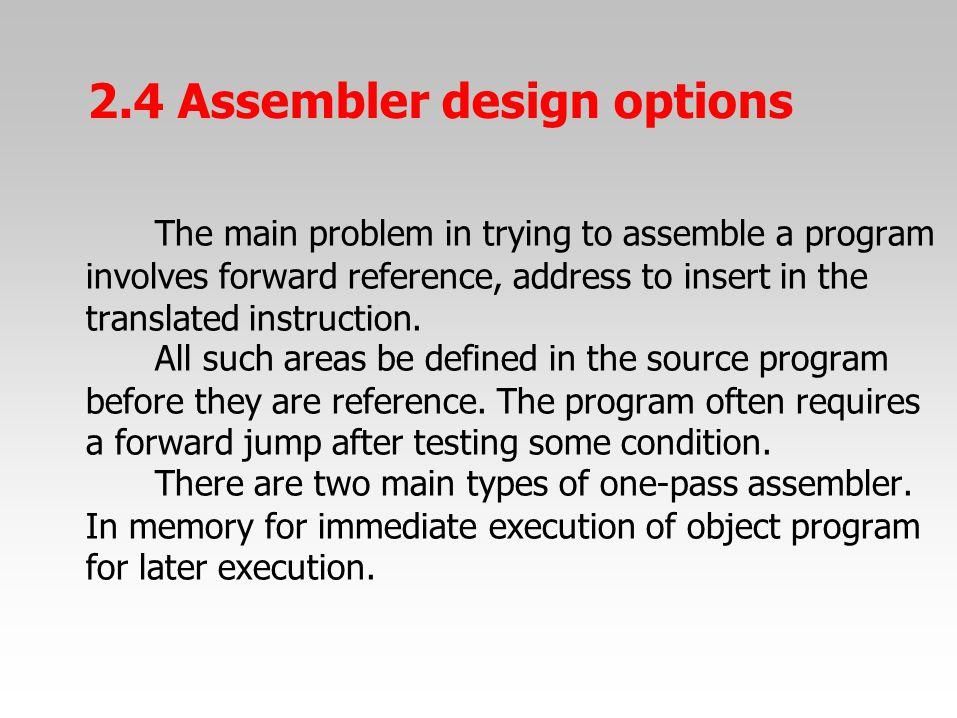 The main problem in trying to assemble a program involves forward reference, address to insert in the translated instruction. All such areas be define