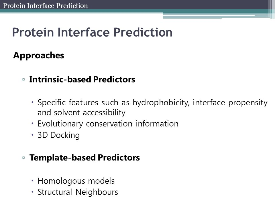 Approaches ▫ Intrinsic-based Predictors  Specific features such as hydrophobicity, interface propensity and solvent accessibility  Evolutionary conservation information  3D Docking ▫ Template-based Predictors  Homologous models  Structural Neighbours Protein Interface Prediction