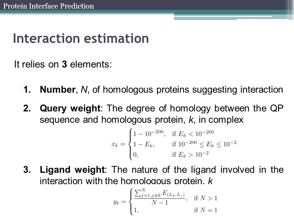 Interaction estimation It relies on 3 elements: 1.Number, N, of homologous proteins suggesting interaction 2.Query weight: The degree of homology between the QP sequence and homologous protein, k, in complex 3.Ligand weight: The nature of the ligand involved in the interaction with the homologous protein, k Protein Interface Prediction