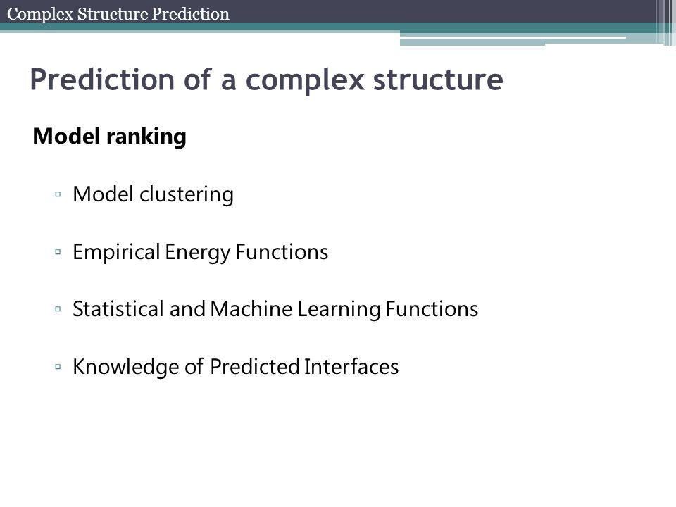 Prediction of a complex structure Complex Structure Prediction Model ranking ▫ Model clustering ▫ Empirical Energy Functions ▫ Statistical and Machine