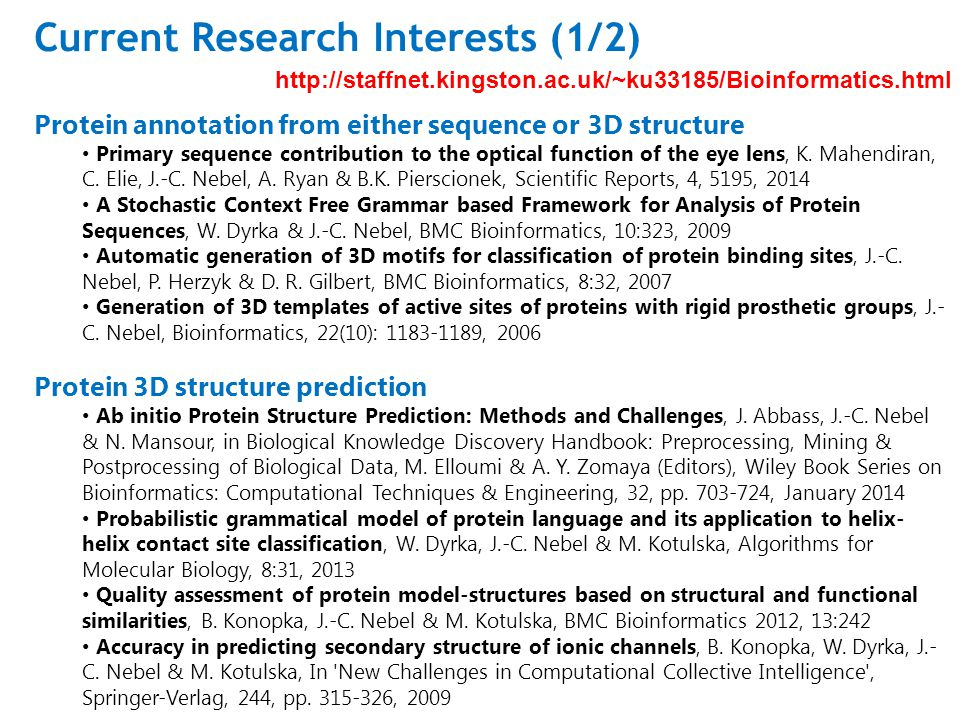 Current Research Interests (1/2) http://staffnet.kingston.ac.uk/~ku33185/Bioinformatics.html Protein annotation from either sequence or 3D structure Primary sequence contribution to the optical function of the eye lens, K.
