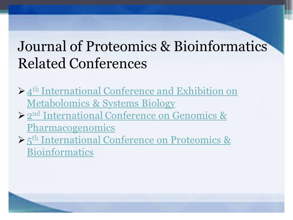 Journal of Proteomics & Bioinformatics Related Conferences  4 th International Conference and Exhibition on Metabolomics & Systems Biology 4 th International Conference and Exhibition on Metabolomics & Systems Biology  2 nd International Conference on Genomics & Pharmacogenomics 2 nd International Conference on Genomics & Pharmacogenomics  5 th International Conference on Proteomics & Bioinformatics 5 th International Conference on Proteomics & Bioinformatics