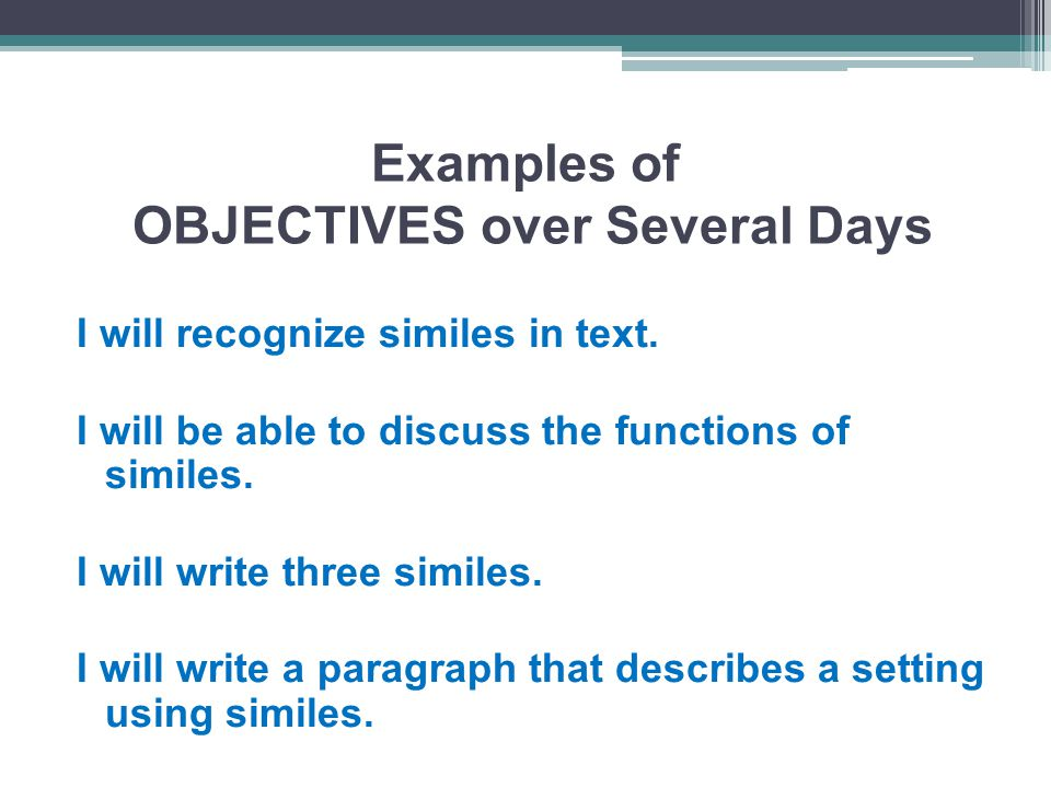 Examples of OBJECTIVES over Several Days I will recognize similes in text.