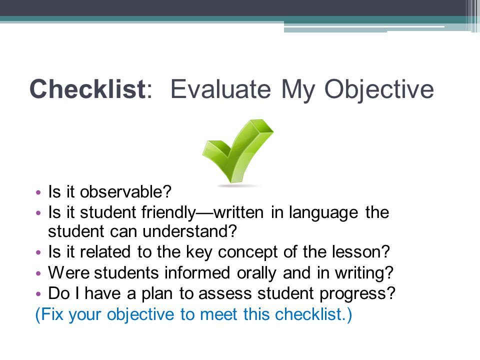 Checklist: Evaluate My Objective Is it observable.