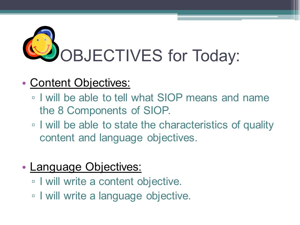 OBJECTIVES for Today: Content Objectives: ▫ I will be able to tell what SIOP means and name the 8 Components of SIOP.