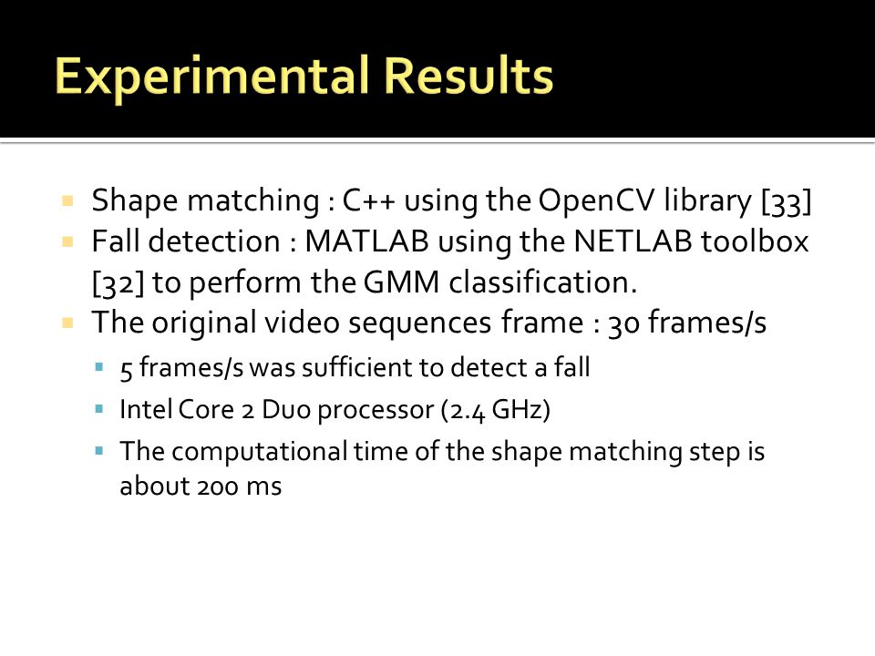  Shape matching : C++ using the OpenCV library [33]  Fall detection : MATLAB using the NETLAB toolbox [32] to perform the GMM classification.