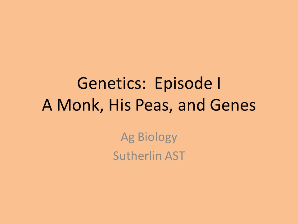 Genetics: Episode I A Monk, His Peas, and Genes Ag Biology Sutherlin AST