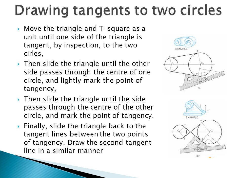 Drawing tangents to two circles  Move the triangle and T-square as a unit until one side of the triangle is tangent, by inspection, to the two cirles,  Then slide the triangle until the other side passes through the centre of one circle, and lightly mark the point of tangency,  Then slide the triangle until the side passes through the centre of the other circle, and mark the point of tangency.