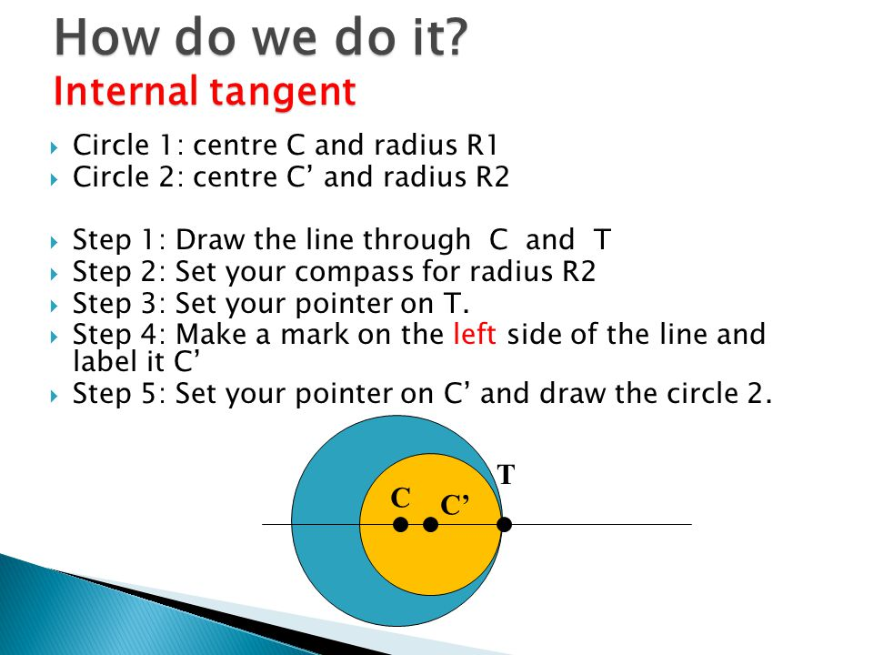  Circle 1: centre C and radius R1  Circle 2: centre C' and radius R2  Step 1: Draw the line through C and T  Step 2: Set your compass for radius R