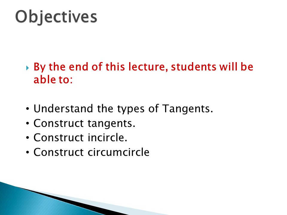  By the end of this lecture, students will be able to: Understand the types of Tangents. Construct tangents. Construct incircle. Construct circumcirc