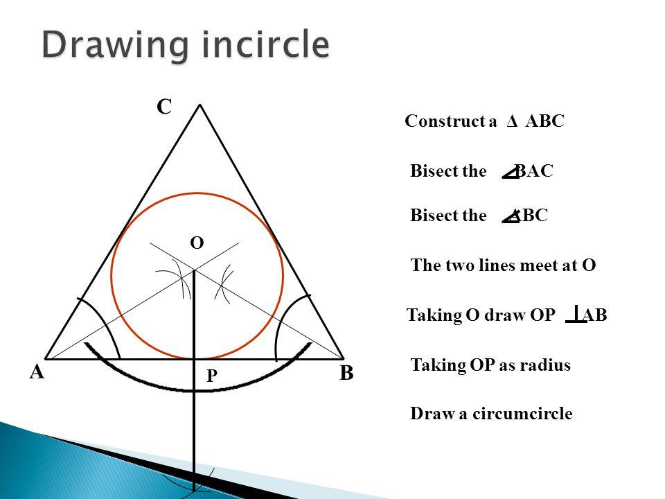 A B C Construct a Δ ABC The two lines meet at O Taking OP as radius Draw a circumcircle Bisect the ABC Bisect the BAC Taking O draw OP AB O P