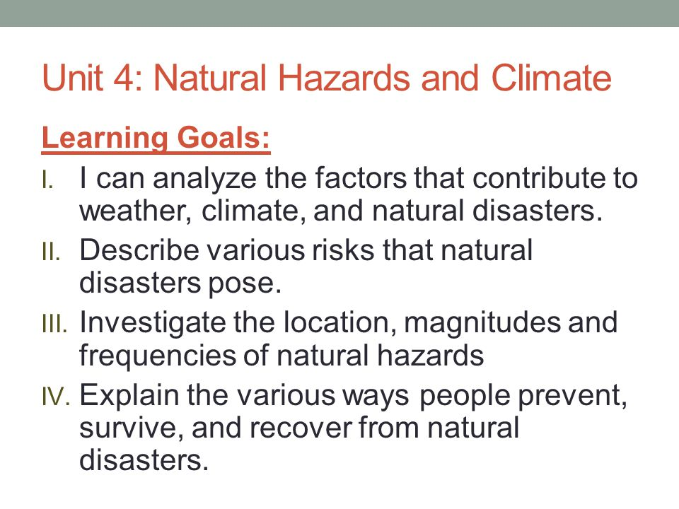 Unit 4: Natural Hazards and Climate Learning Goals: I. I can analyze the factors that contribute to weather, climate, and natural disasters. II. Descr