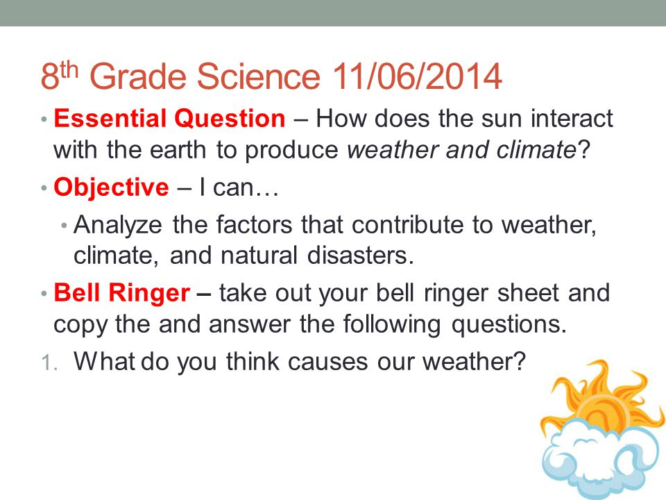 8 th Grade Science 11/06/2014 Essential Question – How does the sun interact with the earth to produce weather and climate? Objective – I can… Analyze