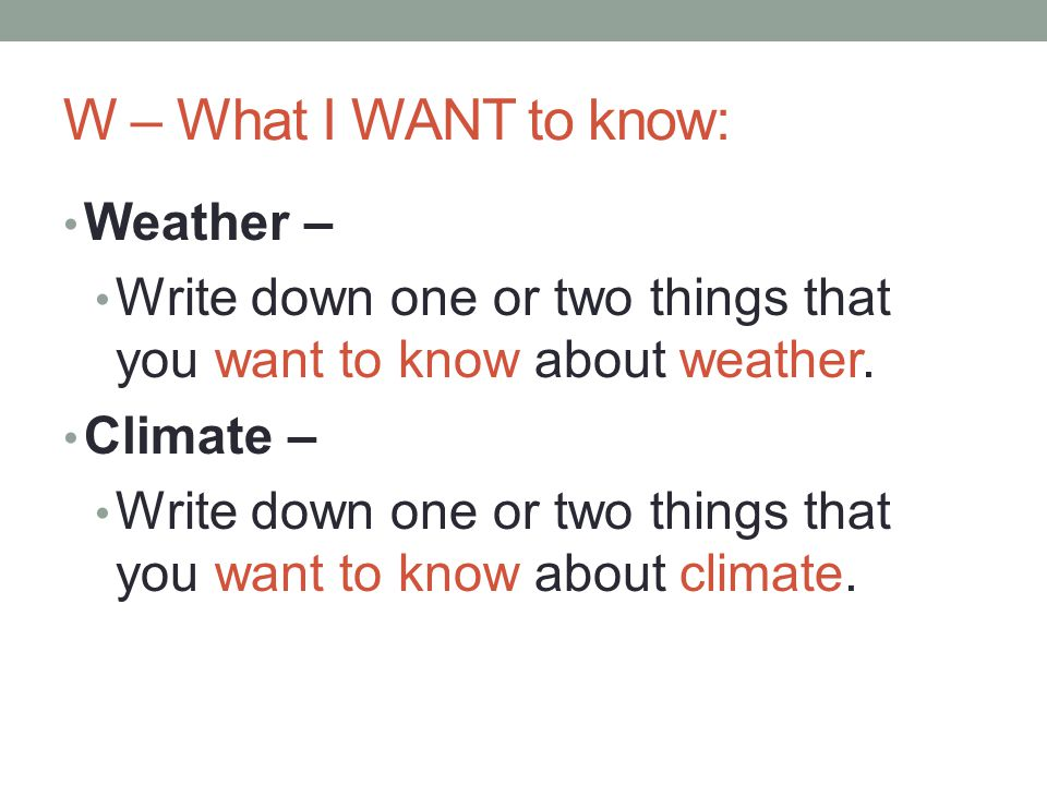 W – What I WANT to know: Weather – Write down one or two things that you want to know about weather. Climate – Write down one or two things that you w