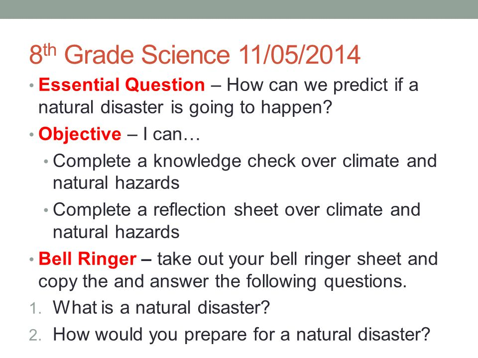 8 th Grade Science 11/05/2014 Essential Question – How can we predict if a natural disaster is going to happen? Objective – I can… Complete a knowledg