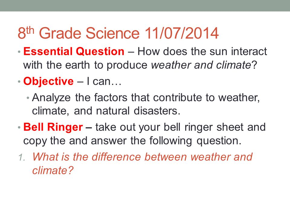 8 th Grade Science 11/07/2014 Essential Question – How does the sun interact with the earth to produce weather and climate? Objective – I can… Analyze