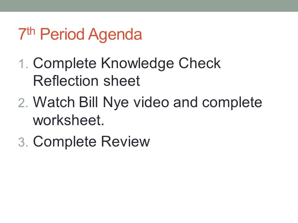 7 th Period Agenda 1. Complete Knowledge Check Reflection sheet 2. Watch Bill Nye video and complete worksheet. 3. Complete Review