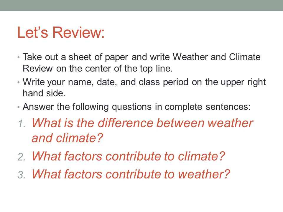 Let's Review: Take out a sheet of paper and write Weather and Climate Review on the center of the top line. Write your name, date, and class period on