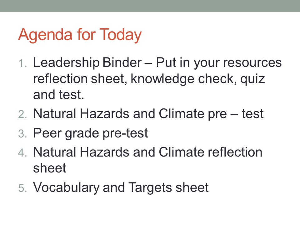 Agenda for Today 1. Leadership Binder – Put in your resources reflection sheet, knowledge check, quiz and test. 2. Natural Hazards and Climate pre – t