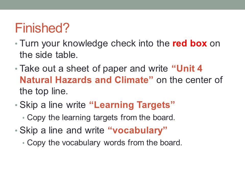 """Finished? Turn your knowledge check into the red box on the side table. Take out a sheet of paper and write """"Unit 4 Natural Hazards and Climate"""" on th"""