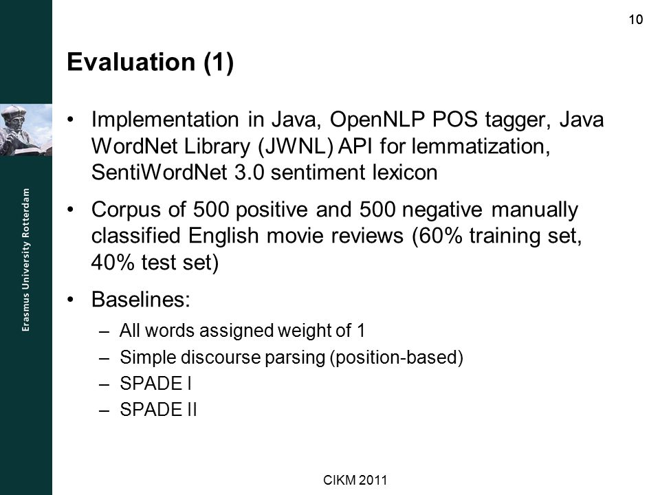 Evaluation (1) Implementation in Java, OpenNLP POS tagger, Java WordNet Library (JWNL) API for lemmatization, SentiWordNet 3.0 sentiment lexicon Corpus of 500 positive and 500 negative manually classified English movie reviews (60% training set, 40% test set) Baselines: –All words assigned weight of 1 –Simple discourse parsing (position-based) –SPADE I –SPADE II 10 CIKM 2011
