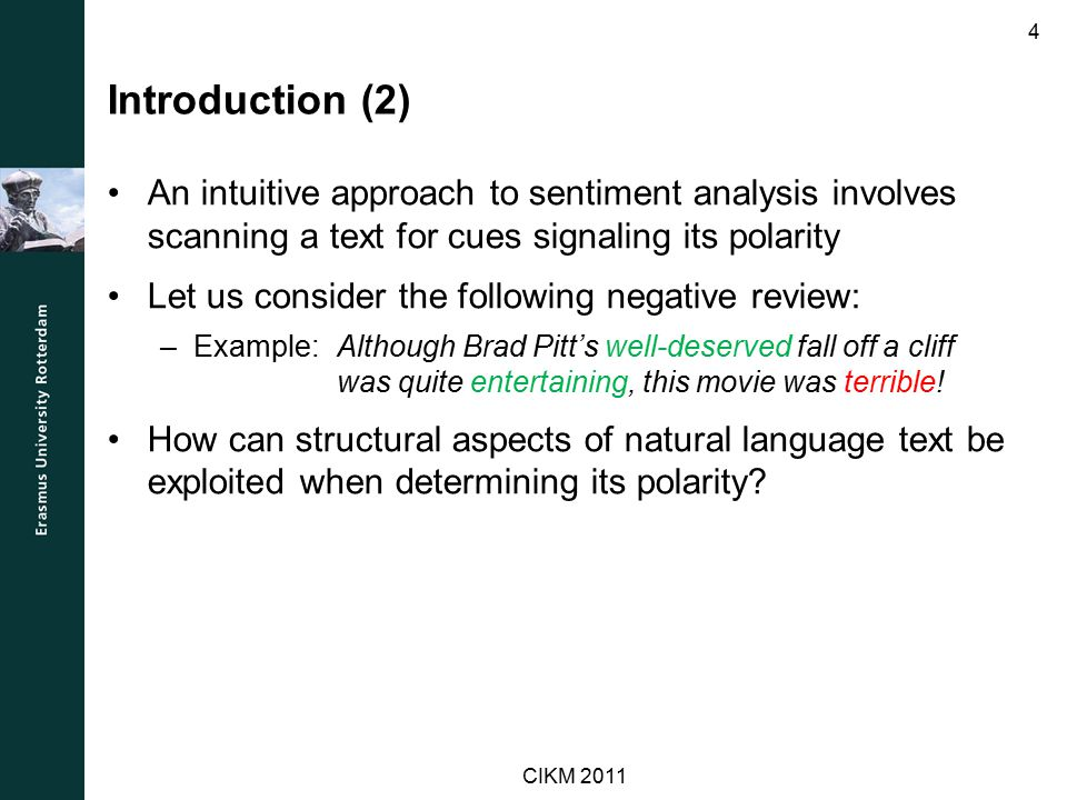Introduction (2) An intuitive approach to sentiment analysis involves scanning a text for cues signaling its polarity Let us consider the following negative review: –Example: Although Brad Pitt's well-deserved fall off a cliff was quite entertaining, this movie was terrible.