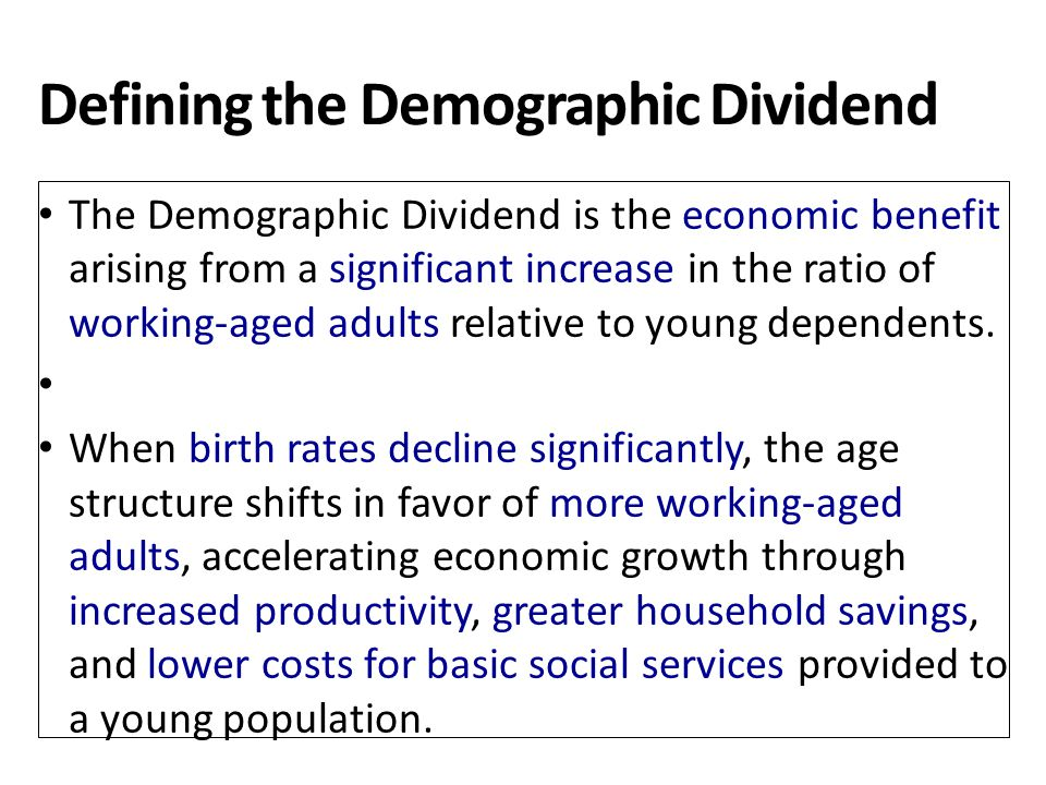 Defining the Demographic Dividend The Demographic Dividend is the economic benefit arising from a significant increase in the ratio of working-aged ad