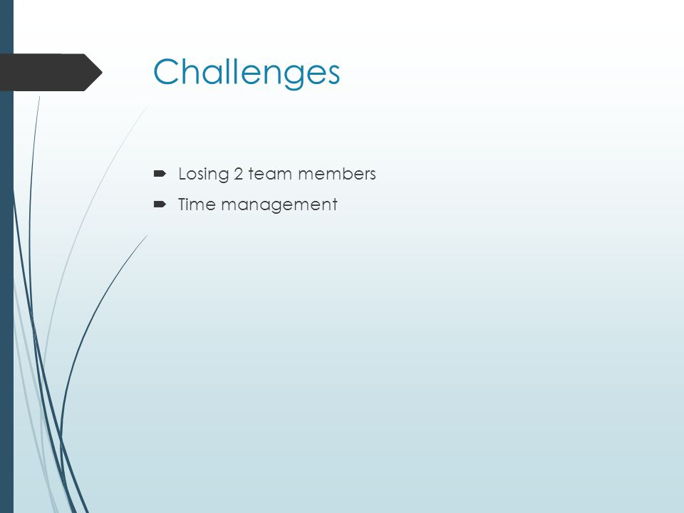 Challenges  Losing 2 team members  Time management