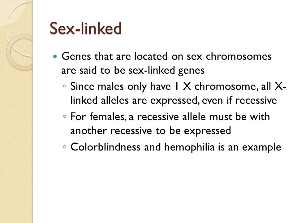 Sex-linked Genes that are located on sex chromosomes are said to be sex-linked genes ◦ Since males only have 1 X chromosome, all X- linked alleles are expressed, even if recessive ◦ For females, a recessive allele must be with another recessive to be expressed ◦ Colorblindness and hemophilia is an example