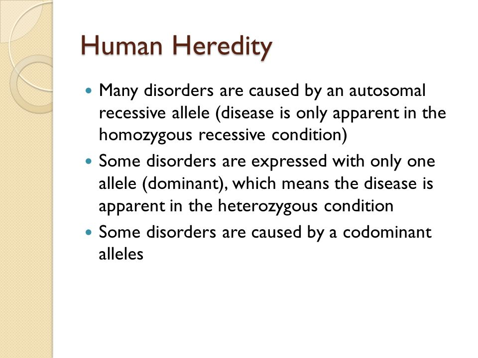 Many disorders are caused by an autosomal recessive allele (disease is only apparent in the homozygous recessive condition) Some disorders are expressed with only one allele (dominant), which means the disease is apparent in the heterozygous condition Some disorders are caused by a codominant alleles