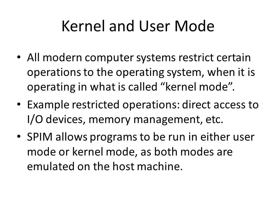 Kernel and User Mode All modern computer systems restrict certain operations to the operating system, when it is operating in what is called kernel mode .
