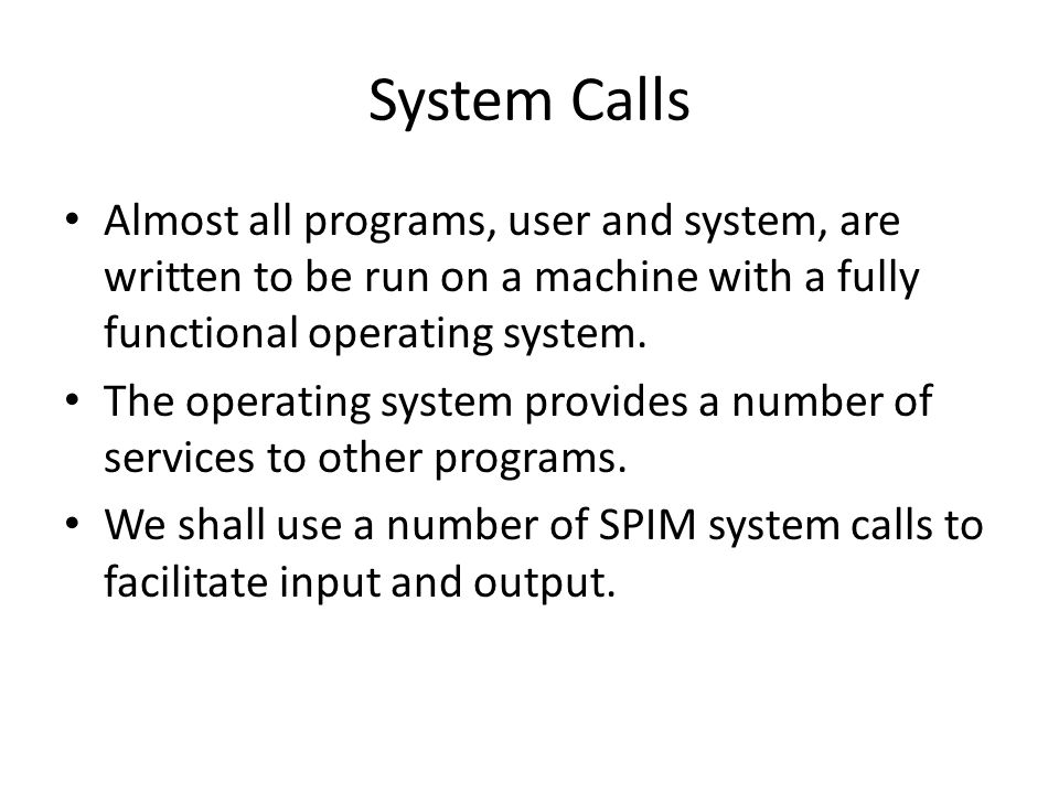 Example of System Calls.data str: asciiz The answer is .text li $v0, 4 # Code for print string la $a0, str # Address of string syscall # Print the string li $v0, 1 # Code for print integer li $a0, 5 # Value to print syscall li $v0, 10 # Code for exit syscall