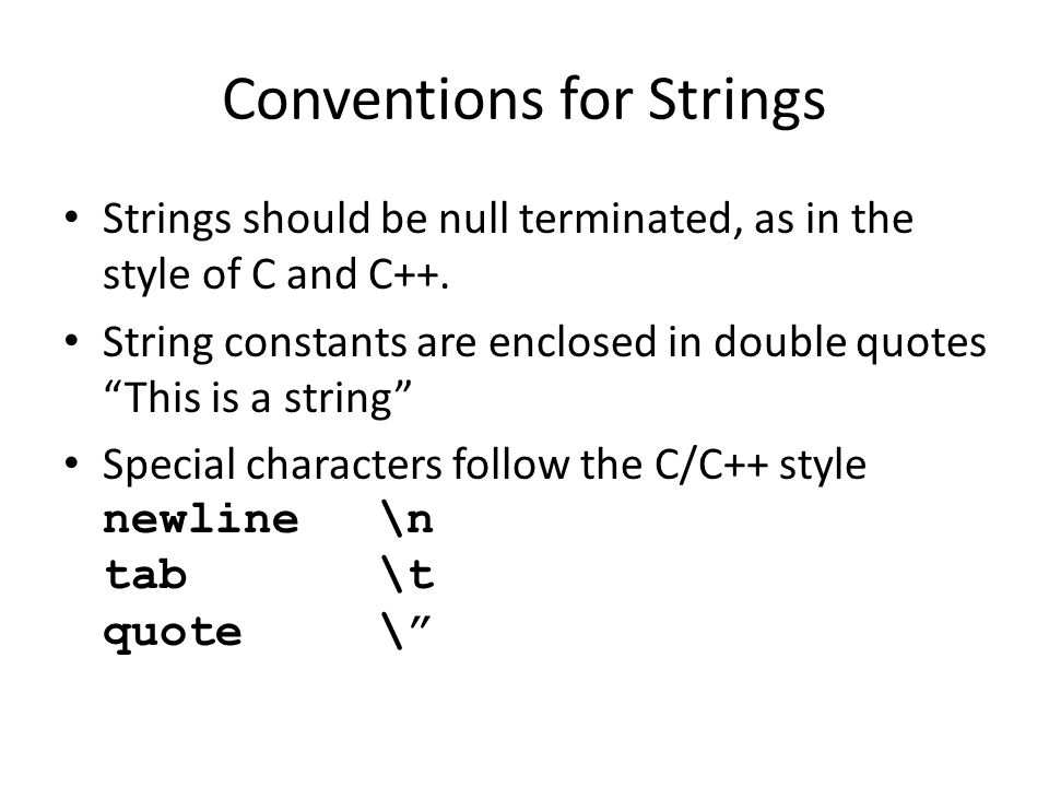 Conventions for Strings Strings should be null terminated, as in the style of C and C++.