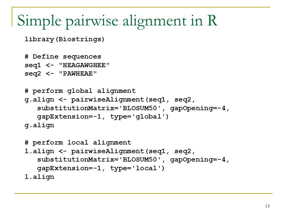 19 Simple pairwise alignment in R library(Biostrings) # Define sequences seq1 <- HEAGAWGHEE seq2 <- PAWHEAE # perform global alignment g.align <- pairwiseAlignment(seq1, seq2, substitutionMatrix= BLOSUM50 , gapOpening=-4, gapExtension=-1, type= global ) g.align # perform local alignment l.align <- pairwiseAlignment(seq1, seq2, substitutionMatrix= BLOSUM50 , gapOpening=-4, gapExtension=-1, type= local ) l.align