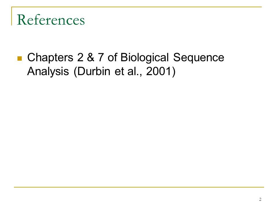 2 References Chapters 2 & 7 of Biological Sequence Analysis (Durbin et al., 2001)