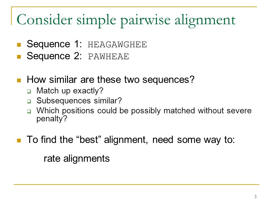 5 Consider simple pairwise alignment Sequence 1: HEAGAWGHEE Sequence 2: PAWHEAE How similar are these two sequences.